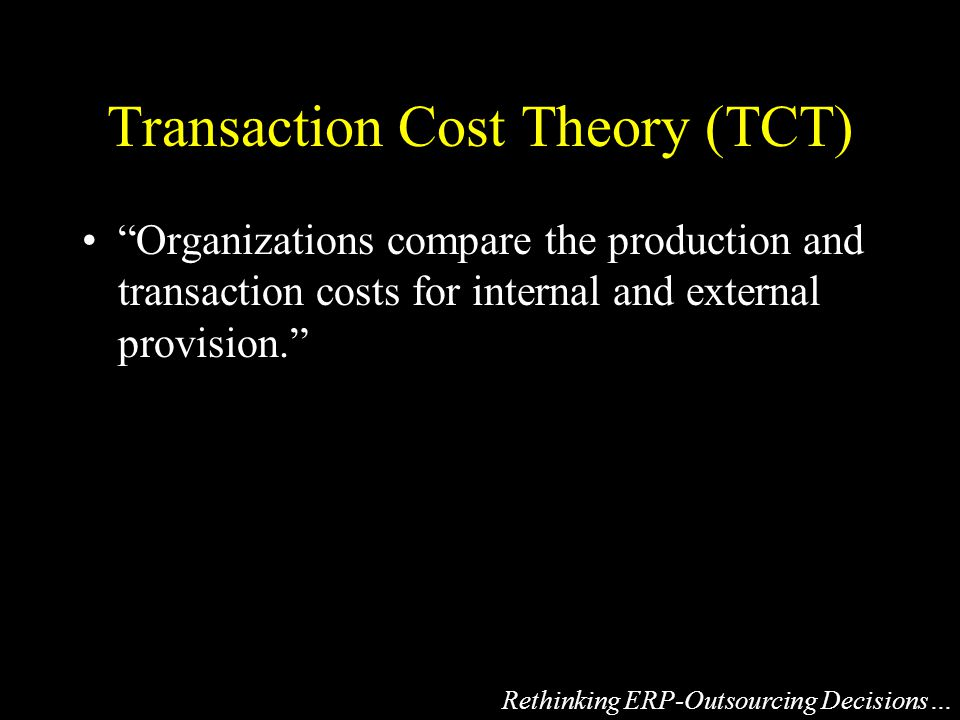 Transaction Cost Theory (TCT) Organizations compare the production and transaction costs for internal and external provision. Rethinking ERP-Outsourcing Decisions…