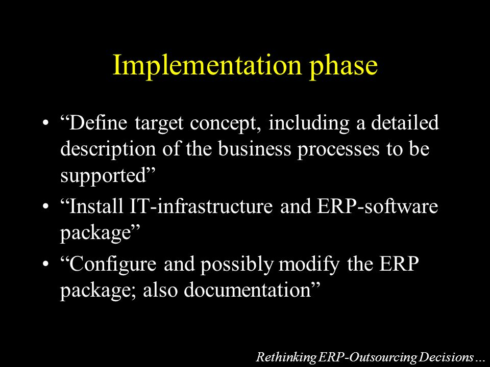 Implementation phase Define target concept, including a detailed description of the business processes to be supported Install IT-infrastructure and ERP-software package Configure and possibly modify the ERP package; also documentation Rethinking ERP-Outsourcing Decisions…