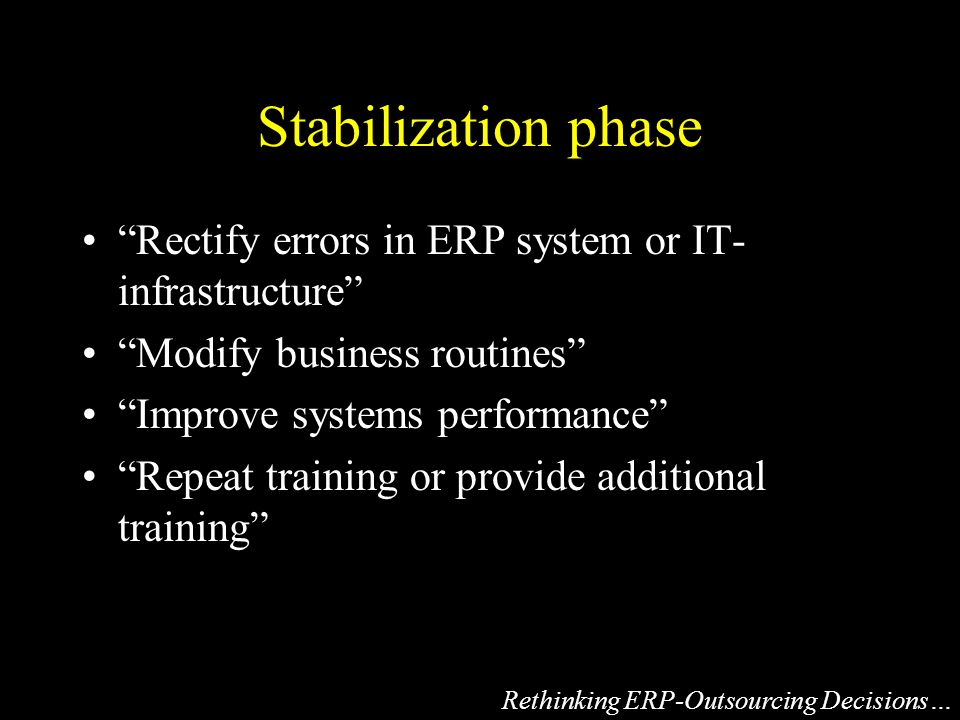 Stabilization phase Rectify errors in ERP system or IT- infrastructure Modify business routines Improve systems performance Repeat training or provide additional training Rethinking ERP-Outsourcing Decisions…