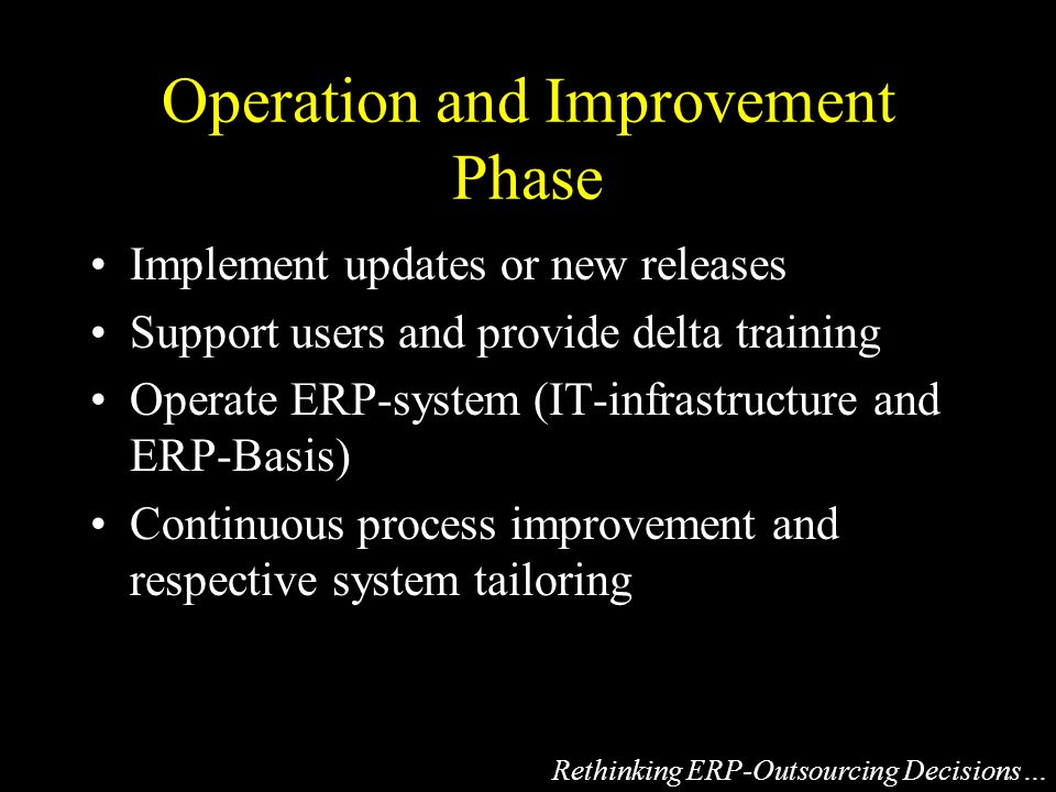 Operation and Improvement Phase Implement updates or new releases Support users and provide delta training Operate ERP-system (IT-infrastructure and ERP-Basis) Continuous process improvement and respective system tailoring Rethinking ERP-Outsourcing Decisions…