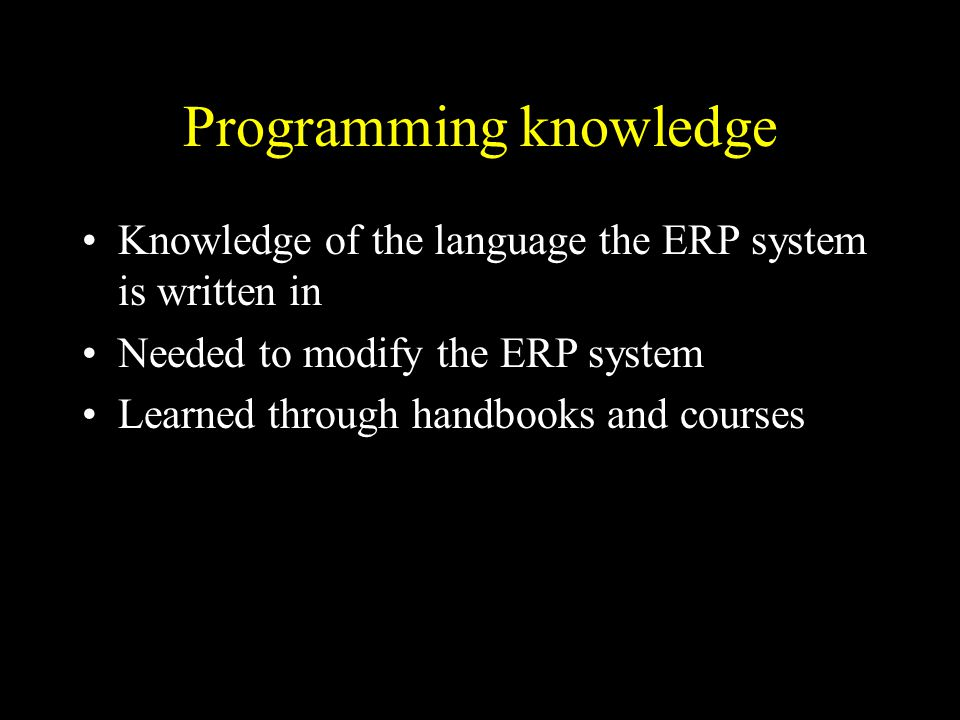 Programming knowledge Knowledge of the language the ERP system is written in Needed to modify the ERP system Learned through handbooks and courses