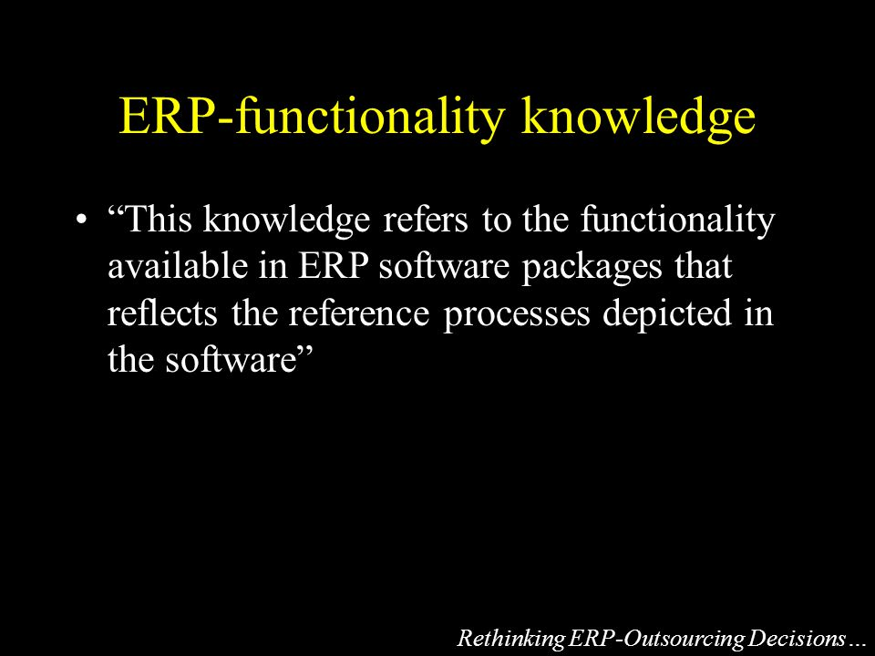 ERP-functionality knowledge This knowledge refers to the functionality available in ERP software packages that reflects the reference processes depicted in the software Rethinking ERP-Outsourcing Decisions…