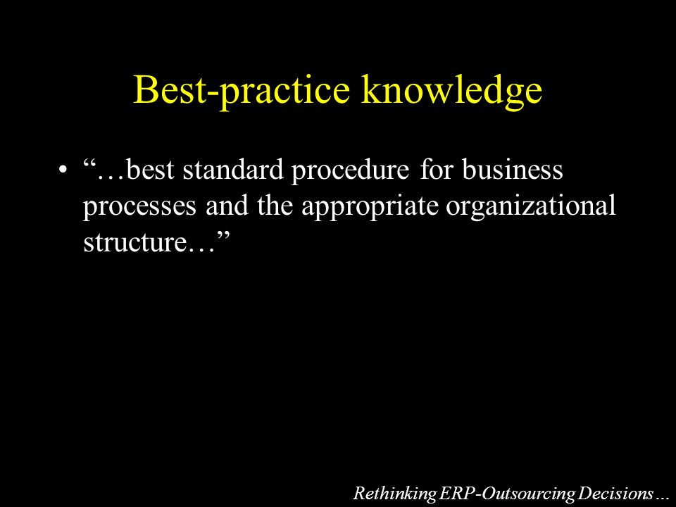 Best-practice knowledge …best standard procedure for business processes and the appropriate organizational structure… Rethinking ERP-Outsourcing Decisions…
