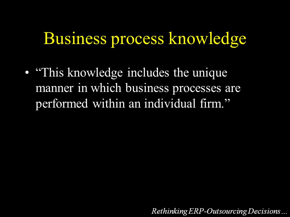 Business process knowledge This knowledge includes the unique manner in which business processes are performed within an individual firm. Rethinking ERP-Outsourcing Decisions…