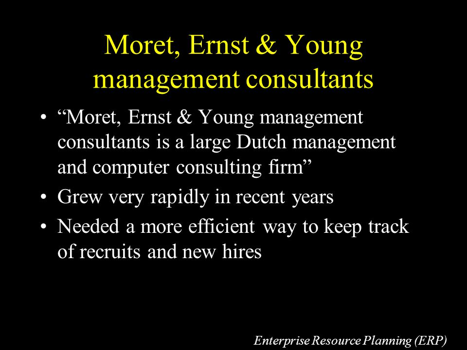 Moret, Ernst & Young management consultants Moret, Ernst & Young management consultants is a large Dutch management and computer consulting firm Grew very rapidly in recent years Needed a more efficient way to keep track of recruits and new hires Enterprise Resource Planning (ERP)