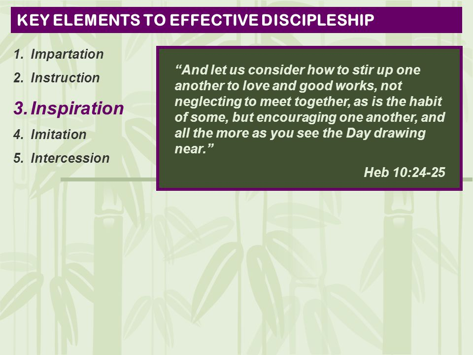 KEY ELEMENTS TO EFFECTIVE DISCIPLESHIP 1.Impartation 2.Instruction 3.Inspiration 4.Imitation 5.Intercession And let us consider how to stir up one another to love and good works, not neglecting to meet together, as is the habit of some, but encouraging one another, and all the more as you see the Day drawing near. Heb 10:24-25