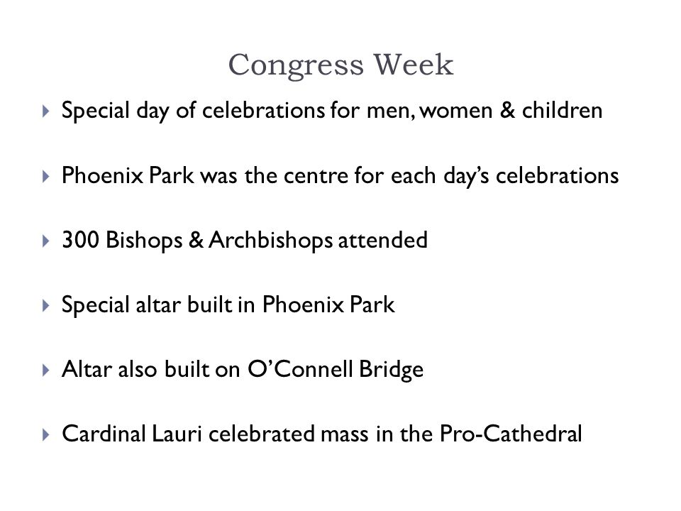 Congress Week  Special day of celebrations for men, women & children  Phoenix Park was the centre for each day's celebrations  300 Bishops & Archbi
