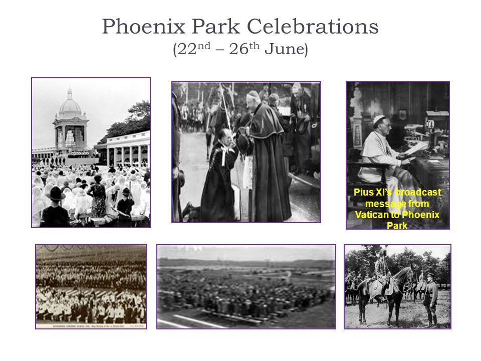 Phoenix Park Celebrations (22 nd – 26 th June) Pius XI's broadcast message from Vatican to Phoenix Park