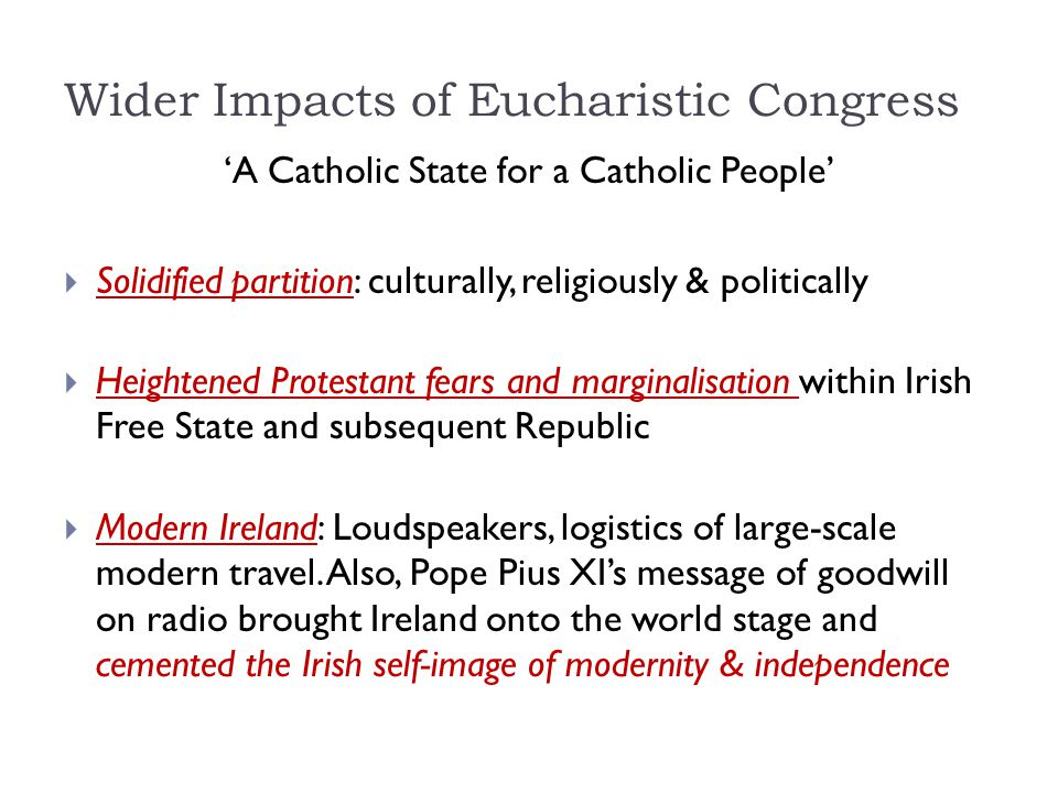 Wider Impacts of Eucharistic Congress 'A Catholic State for a Catholic People'  Solidified partition: culturally, religiously & politically  Heighte