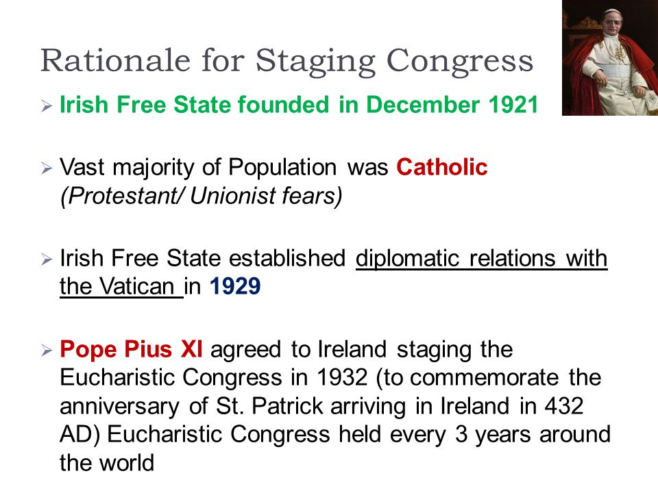 Rationale for Staging Congress  Irish Free State founded in December 1921  Vast majority of Population was Catholic (Protestant/ Unionist fears)  I