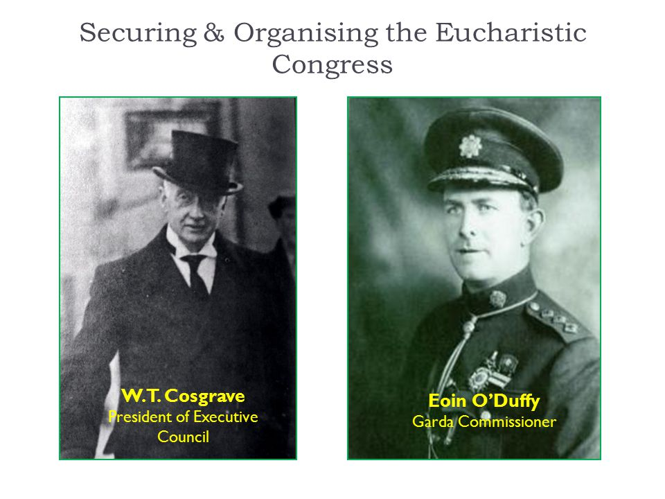 Securing & Organising the Eucharistic Congress W.T. Cosgrave President of Executive Council Eoin O'Duffy Garda Commissioner