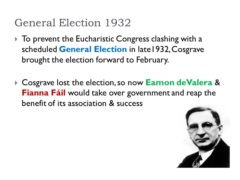 General Election 1932  To prevent the Eucharistic Congress clashing with a scheduled General Election in late1932, Cosgrave brought the election forw