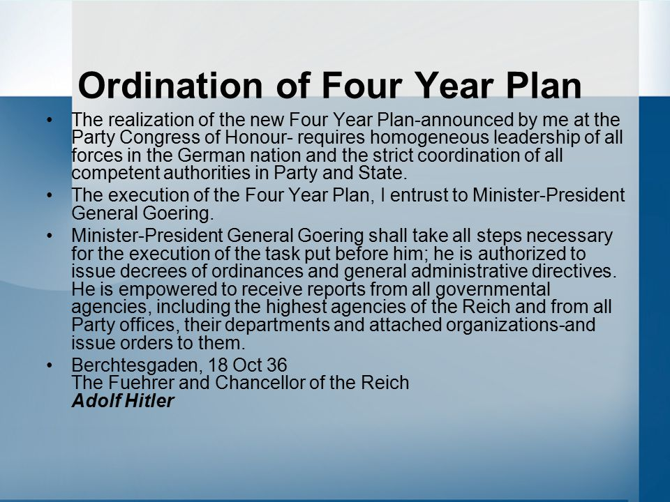 Ordination of Four Year Plan The realization of the new Four Year Plan-announced by me at the Party Congress of Honour- requires homogeneous leadership of all forces in the German nation and the strict coordination of all competent authorities in Party and State.