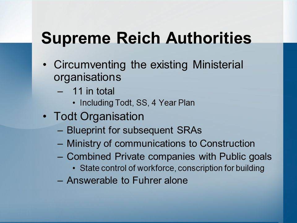 Supreme Reich Authorities Circumventing the existing Ministerial organisations –11 in total Including Todt, SS, 4 Year Plan Todt Organisation –Blueprint for subsequent SRAs –Ministry of communications to Construction –Combined Private companies with Public goals State control of workforce, conscription for building –Answerable to Fuhrer alone