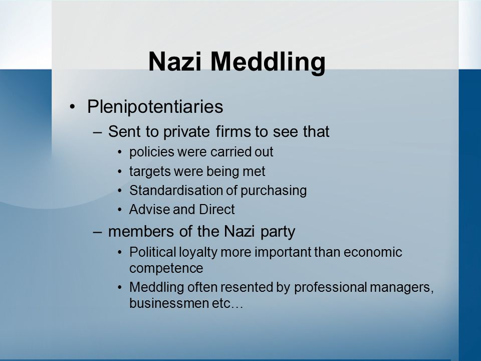 Nazi Meddling Plenipotentiaries –Sent to private firms to see that policies were carried out targets were being met Standardisation of purchasing Advise and Direct –members of the Nazi party Political loyalty more important than economic competence Meddling often resented by professional managers, businessmen etc …