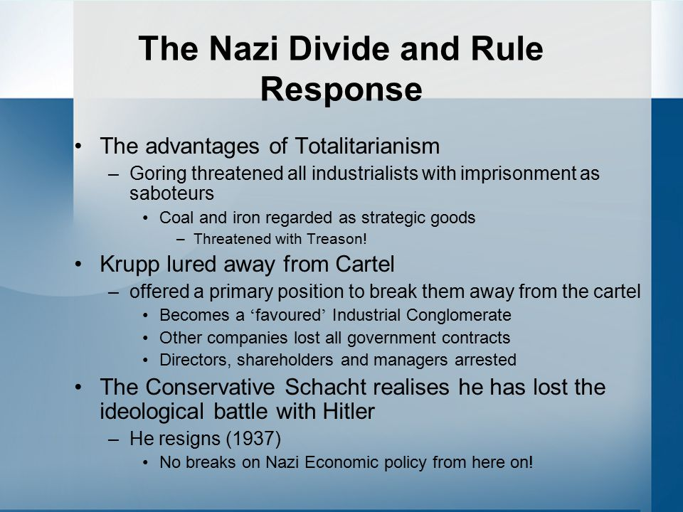 The Nazi Divide and Rule Response The advantages of Totalitarianism –Goring threatened all industrialists with imprisonment as saboteurs Coal and iron regarded as strategic goods –Threatened with Treason.