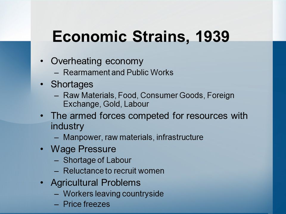 Economic Strains, 1939 Overheating economy –Rearmament and Public Works Shortages –Raw Materials, Food, Consumer Goods, Foreign Exchange, Gold, Labour The armed forces competed for resources with industry –Manpower, raw materials, infrastructure Wage Pressure –Shortage of Labour –Reluctance to recruit women Agricultural Problems –Workers leaving countryside –Price freezes