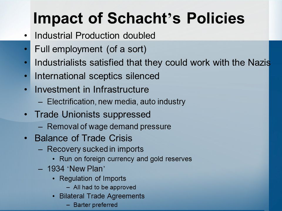 Impact of Schacht ' s Policies Industrial Production doubled Full employment (of a sort) Industrialists satisfied that they could work with the Nazis International sceptics silenced Investment in Infrastructure –Electrification, new media, auto industry Trade Unionists suppressed –Removal of wage demand pressure Balance of Trade Crisis –Recovery sucked in imports Run on foreign currency and gold reserves –1934 ' New Plan ' Regulation of Imports –All had to be approved Bilateral Trade Agreements –Barter preferred