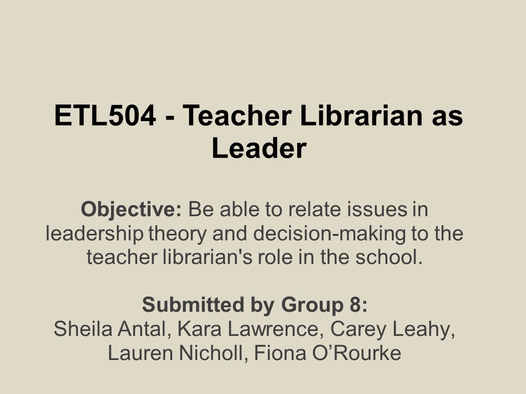 ETL504 - Teacher Librarian as Leader Objective: Be able to relate issues in leadership theory and decision-making to the teacher librarian s role in the school.