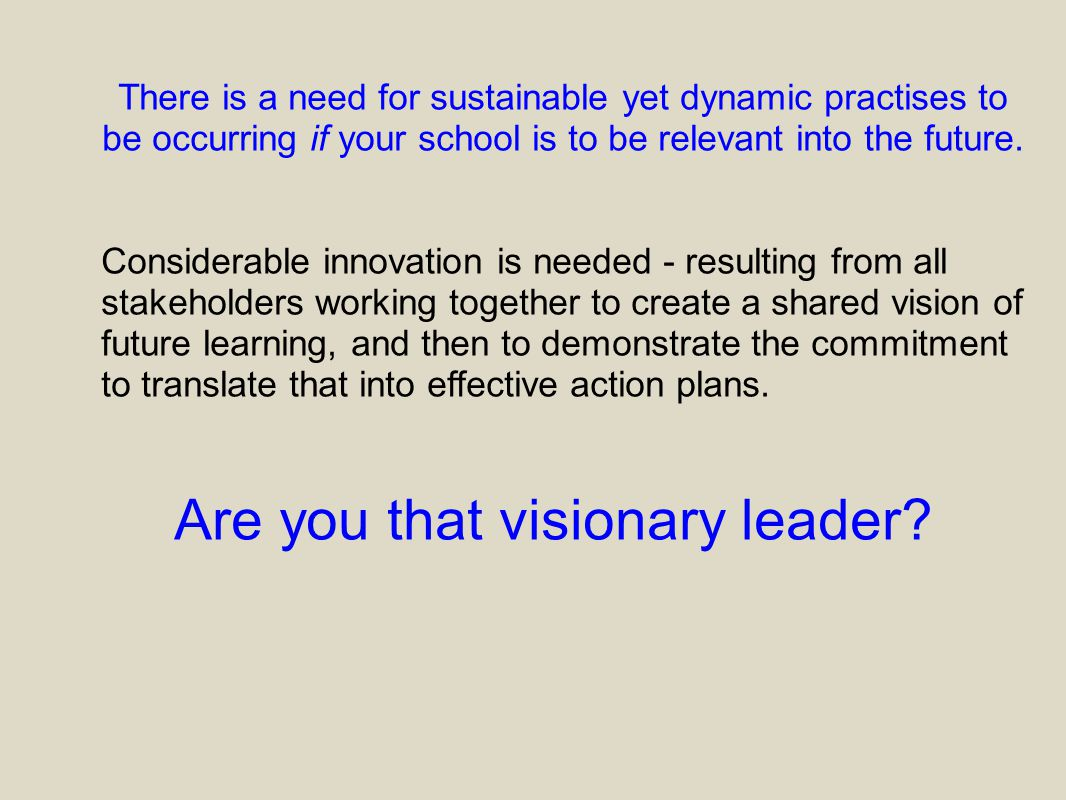 There is a need for sustainable yet dynamic practises to be occurring if your school is to be relevant into the future. Considerable innovation is nee