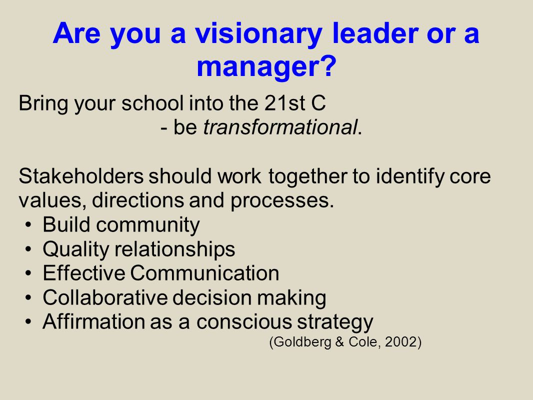 Are you a visionary leader or a manager? Bring your school into the 21st C - be transformational. Stakeholders should work together to identify core v