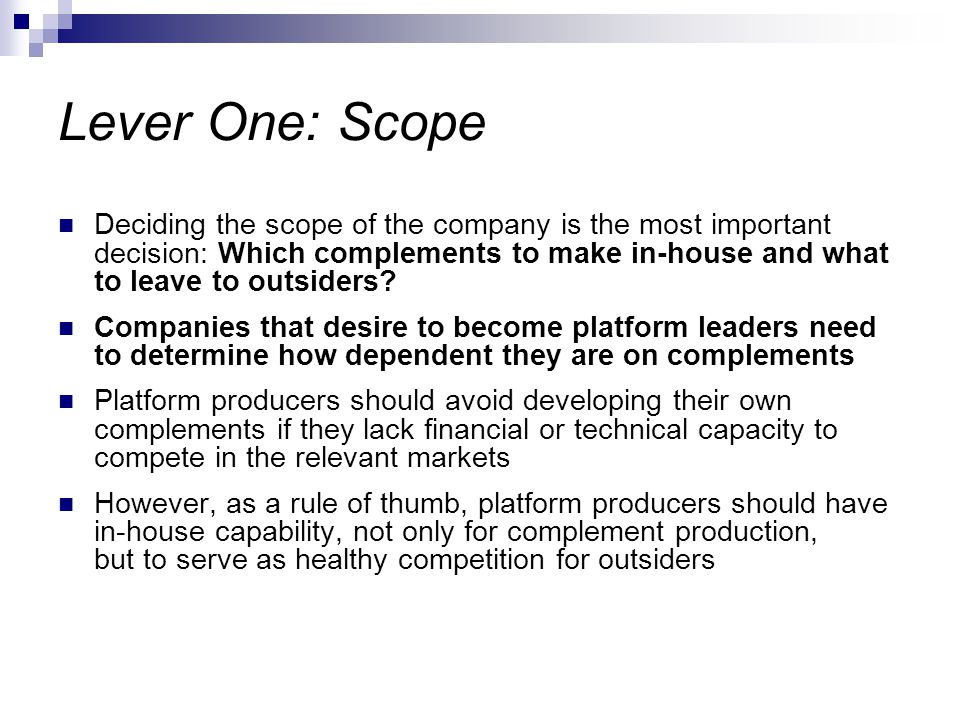 Lever One: Scope Deciding the scope of the company is the most important decision: Which complements to make in-house and what to leave to outsiders.