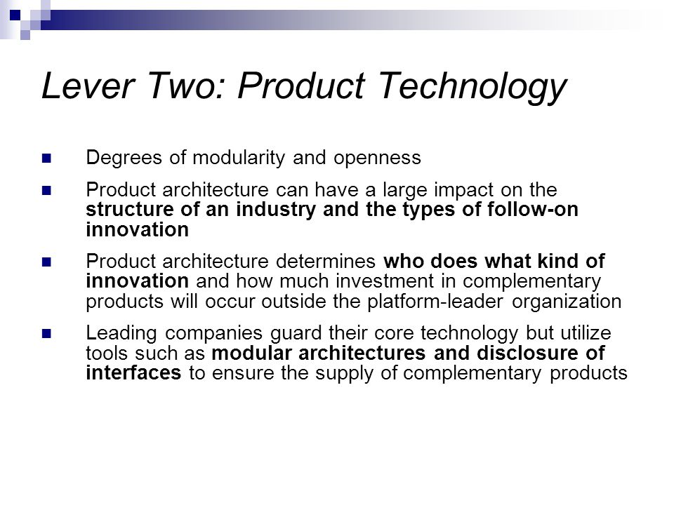 Lever Two: Product Technology Degrees of modularity and openness Product architecture can have a large impact on the structure of an industry and the types of follow-on innovation Product architecture determines who does what kind of innovation and how much investment in complementary products will occur outside the platform-leader organization Leading companies guard their core technology but utilize tools such as modular architectures and disclosure of interfaces to ensure the supply of complementary products