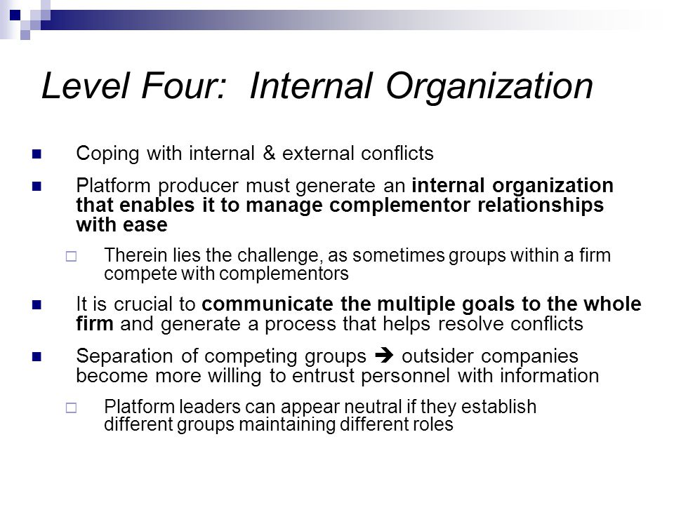 Level Four: Internal Organization Coping with internal & external conflicts Platform producer must generate an internal organization that enables it to manage complementor relationships with ease  Therein lies the challenge, as sometimes groups within a firm compete with complementors It is crucial to communicate the multiple goals to the whole firm and generate a process that helps resolve conflicts Separation of competing groups  outsider companies become more willing to entrust personnel with information  Platform leaders can appear neutral if they establish different groups maintaining different roles