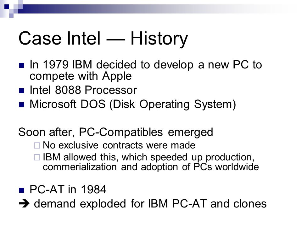 Case Intel — History In 1979 IBM decided to develop a new PC to compete with Apple Intel 8088 Processor Microsoft DOS (Disk Operating System) Soon after, PC-Compatibles emerged  No exclusive contracts were made  IBM allowed this, which speeded up production, commerialization and adoption of PCs worldwide PC-AT in 1984  demand exploded for IBM PC-AT and clones