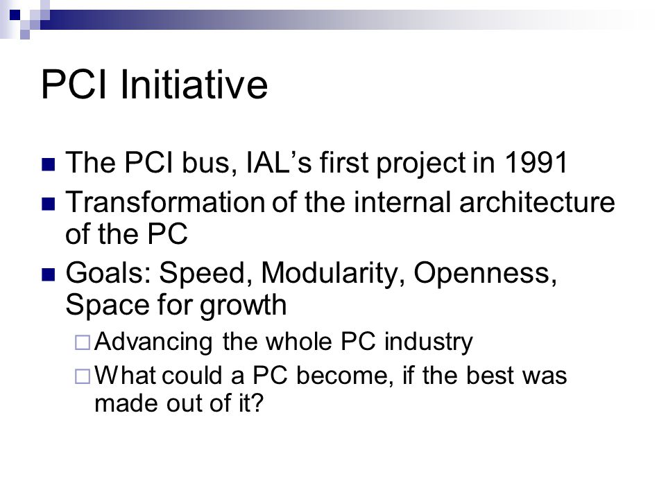PCI Initiative The PCI bus, IAL's first project in 1991 Transformation of the internal architecture of the PC Goals: Speed, Modularity, Openness, Space for growth  Advancing the whole PC industry  What could a PC become, if the best was made out of it