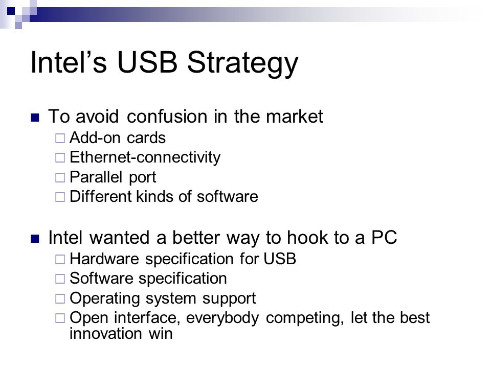 Intel's USB Strategy To avoid confusion in the market  Add-on cards  Ethernet-connectivity  Parallel port  Different kinds of software Intel wanted a better way to hook to a PC  Hardware specification for USB  Software specification  Operating system support  Open interface, everybody competing, let the best innovation win