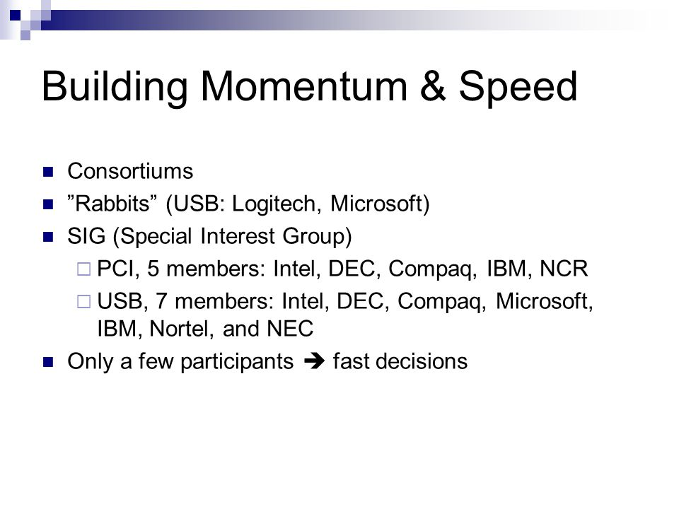 Building Momentum & Speed Consortiums Rabbits (USB: Logitech, Microsoft) SIG (Special Interest Group)  PCI, 5 members: Intel, DEC, Compaq, IBM, NCR  USB, 7 members: Intel, DEC, Compaq, Microsoft, IBM, Nortel, and NEC Only a few participants  fast decisions