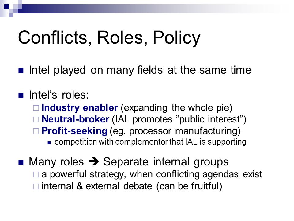 Conflicts, Roles, Policy Intel played on many fields at the same time Intel's roles:  Industry enabler (expanding the whole pie)  Neutral-broker (IAL promotes public interest )  Profit-seeking (eg.