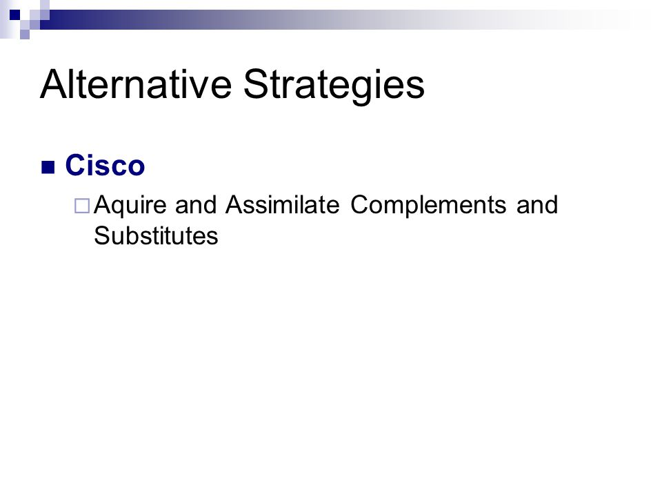 Alternative Strategies Cisco  Aquire and Assimilate Complements and Substitutes
