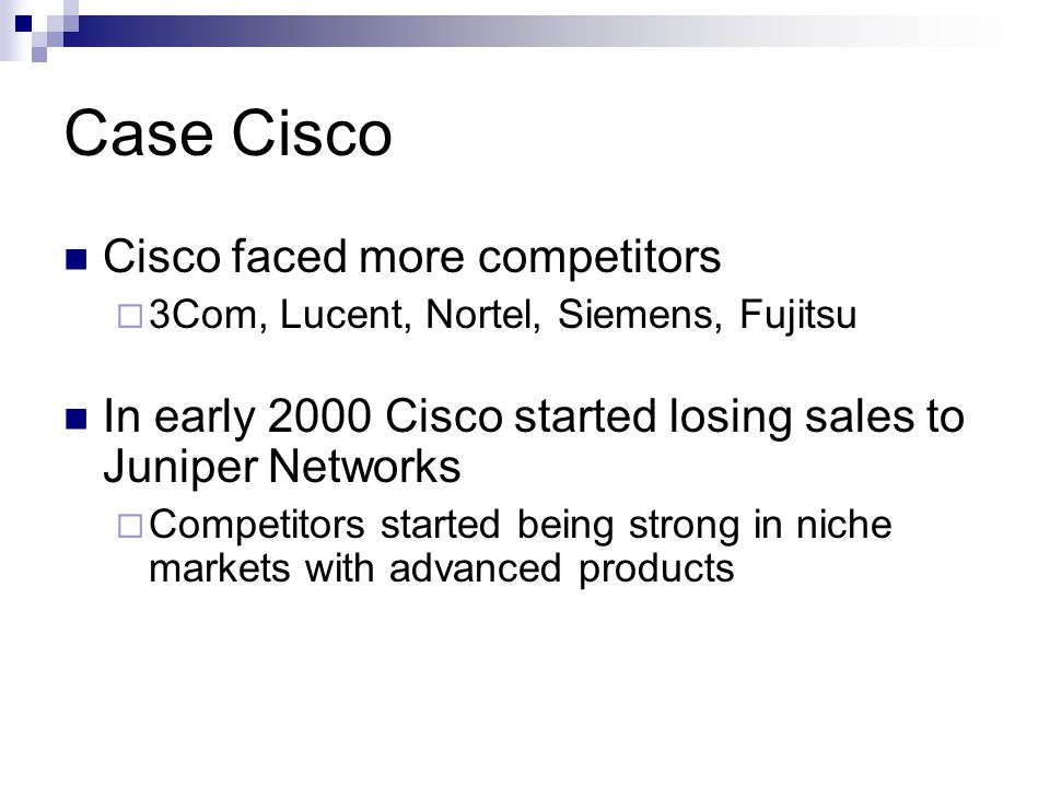 Case Cisco Cisco faced more competitors  3Com, Lucent, Nortel, Siemens, Fujitsu In early 2000 Cisco started losing sales to Juniper Networks  Competitors started being strong in niche markets with advanced products
