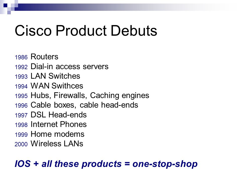Cisco Product Debuts 1986 Routers 1992 Dial-in access servers 1993 LAN Switches 1994 WAN Swithces 1995 Hubs, Firewalls, Caching engines 1996 Cable boxes, cable head-ends 1997 DSL Head-ends 1998 Internet Phones 1999 Home modems 2000 Wireless LANs IOS + all these products = one-stop-shop