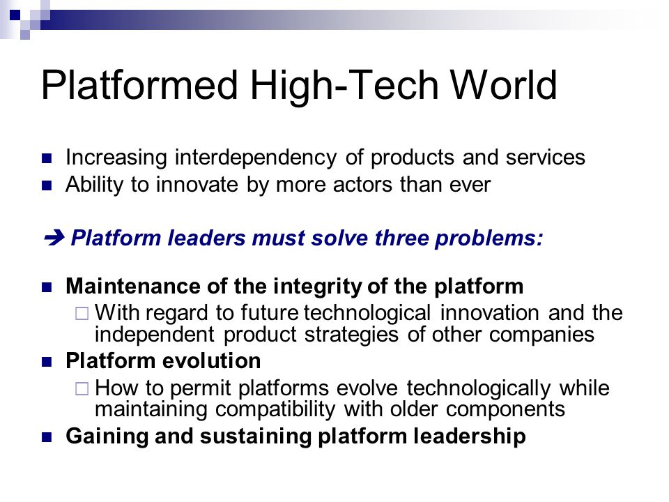 Platformed High-Tech World Increasing interdependency of products and services Ability to innovate by more actors than ever  Platform leaders must solve three problems: Maintenance of the integrity of the platform  With regard to future technological innovation and the independent product strategies of other companies Platform evolution  How to permit platforms evolve technologically while maintaining compatibility with older components Gaining and sustaining platform leadership
