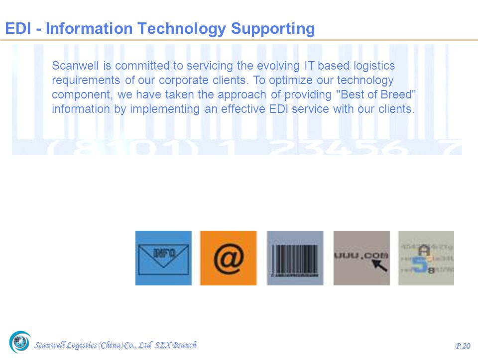 Scanwell Logistics (China) Co., Ltd SZX Branch P.20 EDI - Information Technology Supporting Scanwell is committed to servicing the evolving IT based l