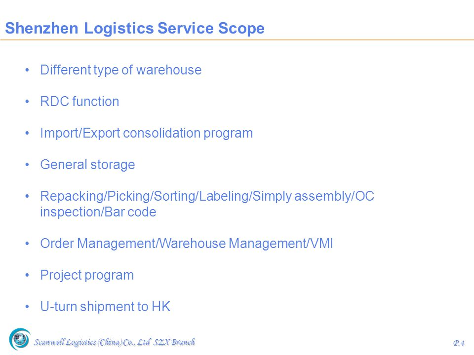 Scanwell Logistics (China) Co., Ltd SZX Branch P.5 Concept of Regional Distribution Center (RDC) Transfers cargo handling and storage from destination to origin, which provides our clients with an origin based distribution center: Take advantage of greater operational efficiency by performing the majority of cargo handling at origin, close to the manufacturing source, as well as at reduced costs.