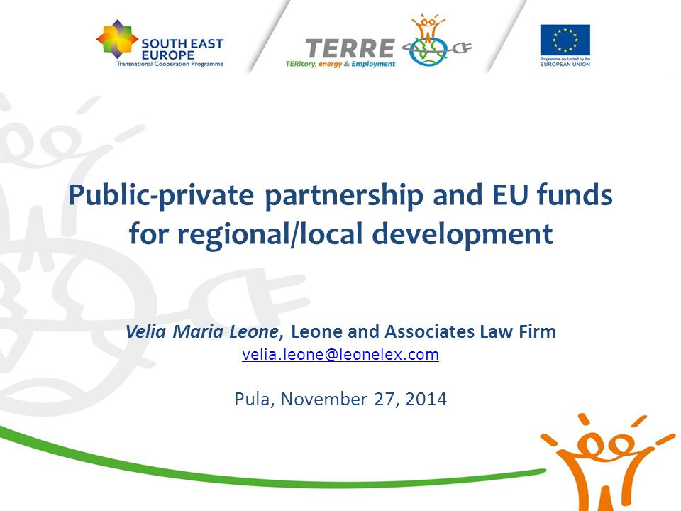Public-private partnership and EU funds for regional/local development Velia Maria Leone, Leone and Associates Law Firm velia.leone@leonelex.com Pula,