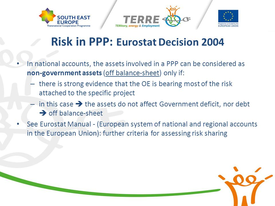 Risk in PPP: Eurostat Decision 2004 In national accounts, the assets involved in a PPP can be considered as non-government assets (off balance-sheet)