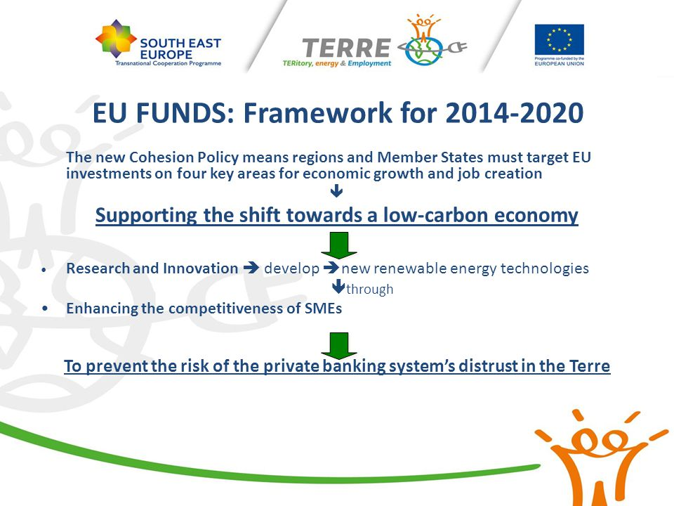EU FUNDS: Framework for 2014-2020 The new Cohesion Policy means regions and Member States must target EU investments on four key areas for economic gr