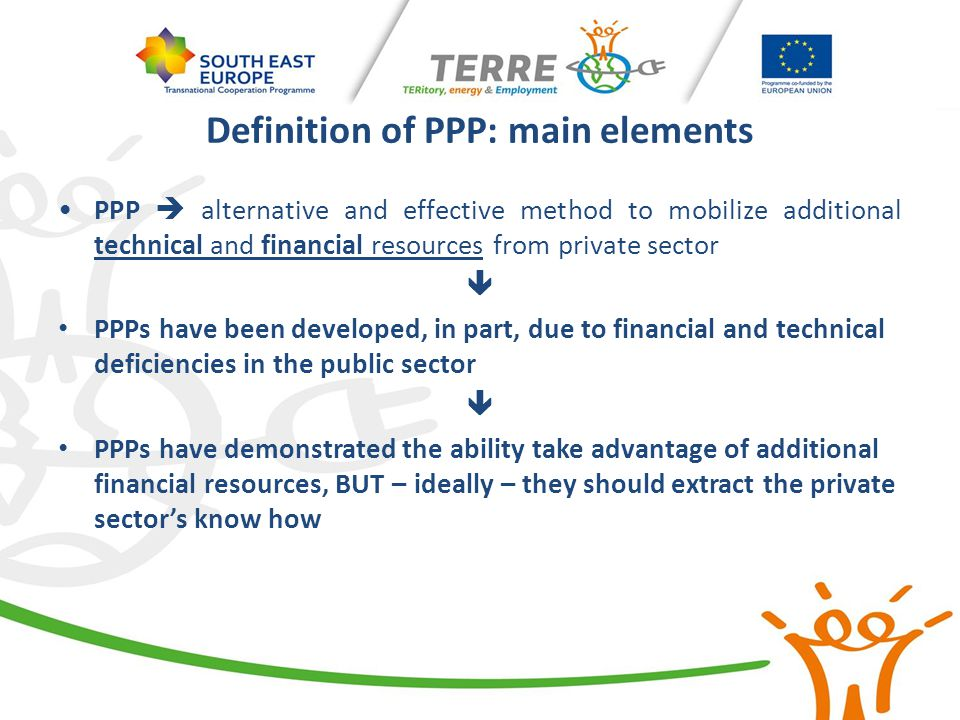Definition of PPP: main elements PPP  alternative and effective method to mobilize additional technical and financial resources from private sector 