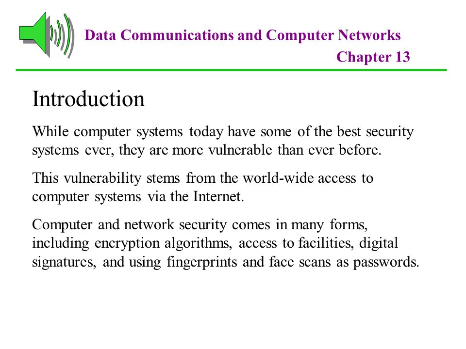 Data Communications and Computer Networks Chapter 13 Introduction While computer systems today have some of the best security systems ever, they are more vulnerable than ever before.