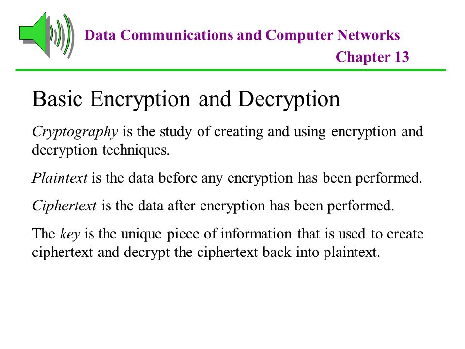 Data Communications and Computer Networks Chapter 13 Basic Encryption and Decryption Cryptography is the study of creating and using encryption and decryption techniques.