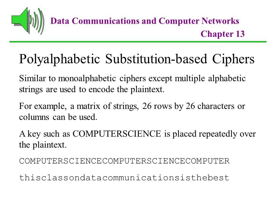 Data Communications and Computer Networks Chapter 13 Polyalphabetic Substitution-based Ciphers Similar to monoalphabetic ciphers except multiple alphabetic strings are used to encode the plaintext.