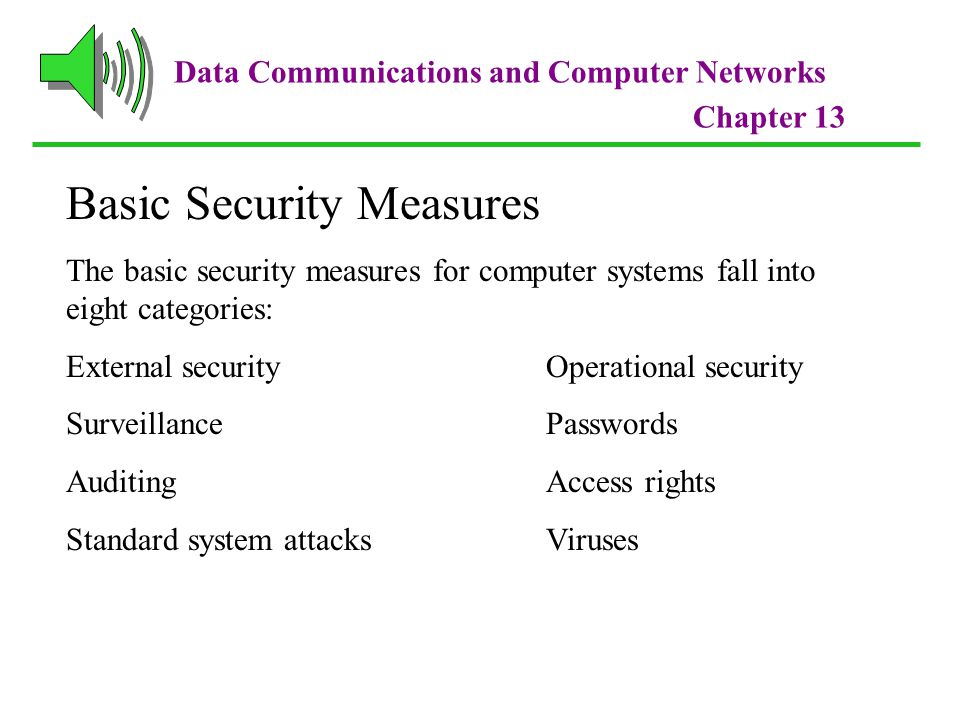 Data Communications and Computer Networks Chapter 13 Basic Security Measures The basic security measures for computer systems fall into eight categories: External securityOperational security SurveillancePasswords AuditingAccess rights Standard system attacksViruses