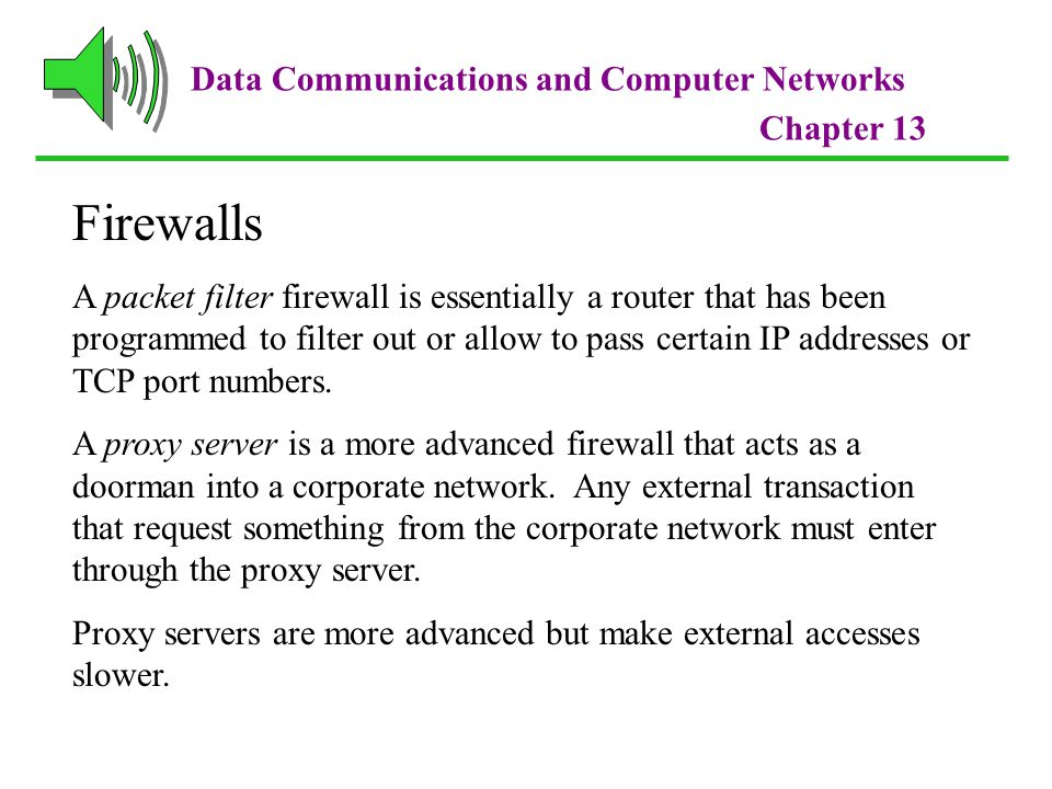 Data Communications and Computer Networks Chapter 13 Firewalls A packet filter firewall is essentially a router that has been programmed to filter out or allow to pass certain IP addresses or TCP port numbers.