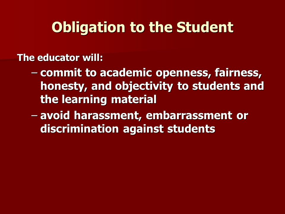 Obligation to the Student The educator will: –commit to academic openness, fairness, honesty, and objectivity to students and the learning material –a