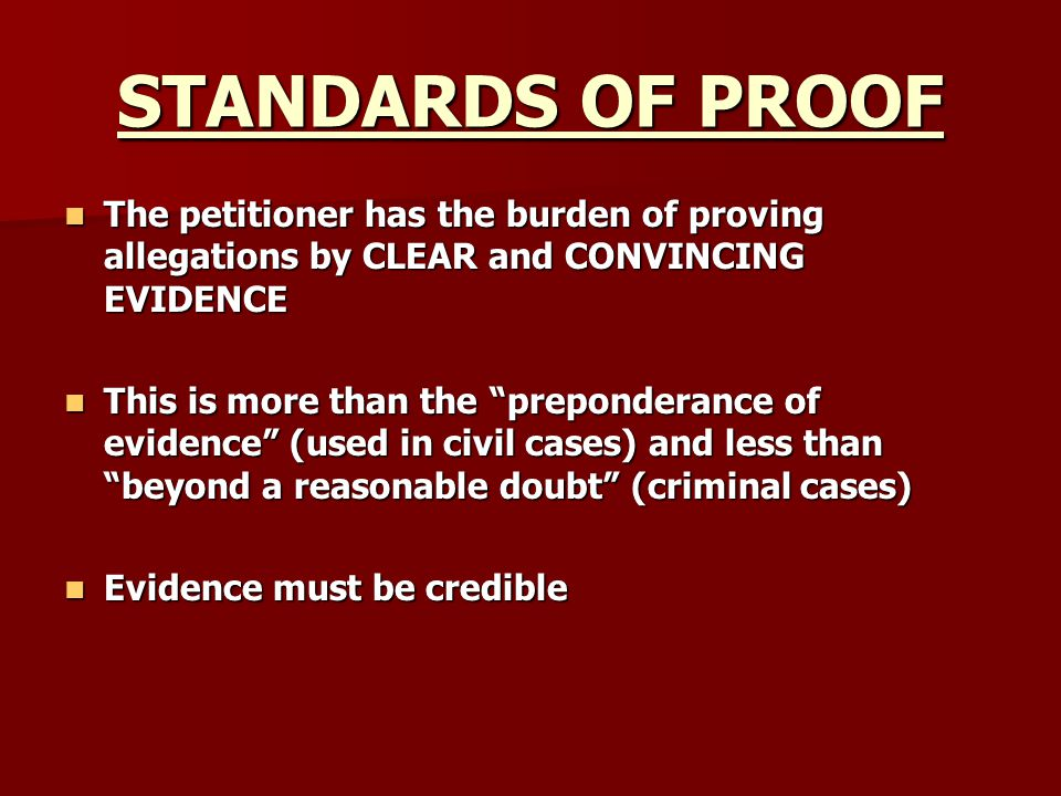 STANDARDS OF PROOF The petitioner has the burden of proving allegations by CLEAR and CONVINCING EVIDENCE The petitioner has the burden of proving alle